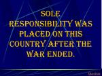 sole responsibility was placed on this country after the war ended