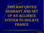 this man united germany and set up an alliance system to isolate france