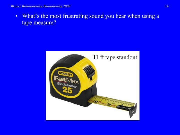 •	What's the most frustrating sound you hear when using a tape measure?
