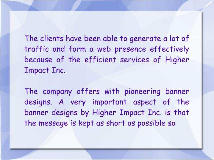 The clients have been able to generate a lot of traffic and form a web presence effectively because ...