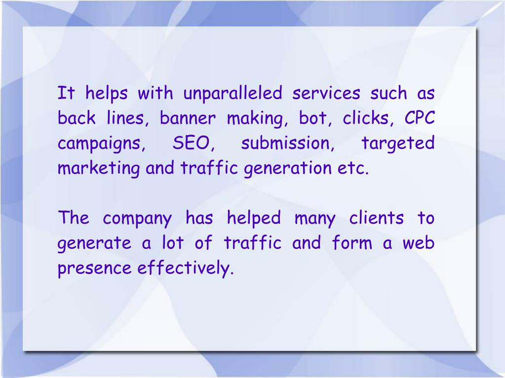 It helps with unparalleled services such as back lines, banner making, bot, clicks, CPC campaigns, SEO, submission, targeted marketing and traffic generation etc.