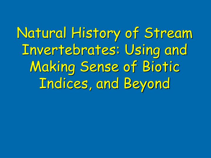 natural history of stream invertebrates using and making sense of biotic indices and beyond n.