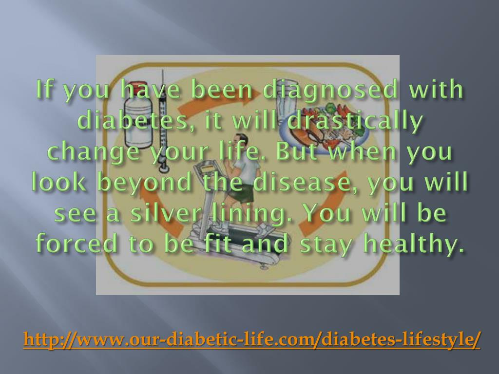 If you have been diagnosed with diabetes, it will drastically change your life. But when you look beyond the disease, you will see a silver lining. You will be forced to be fit and stay healthy.