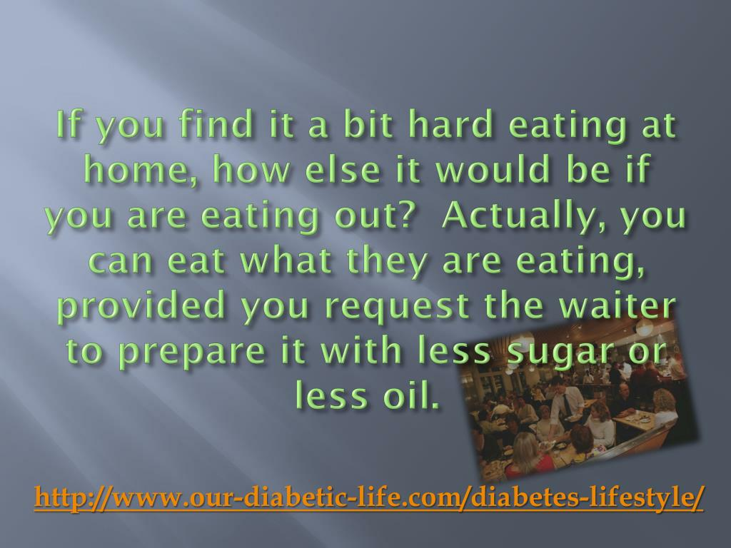 If you find it a bit hard eating at home, how else it would be if you are eating out?  Actually, you can eat what they are eating, provided you request the waiter to prepare it with less sugar or less oil.