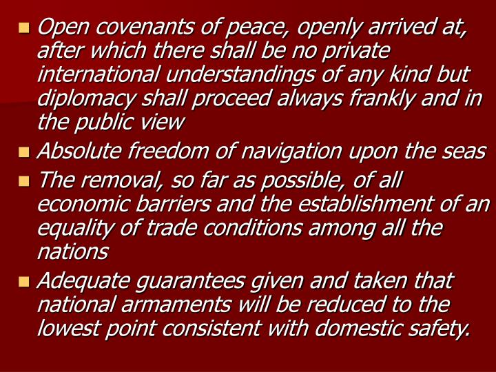 Open covenants of peace, openly arrived at, after which there shall be no private international understandings of any kind but diplomacy shall proceed always frankly and in the public view
