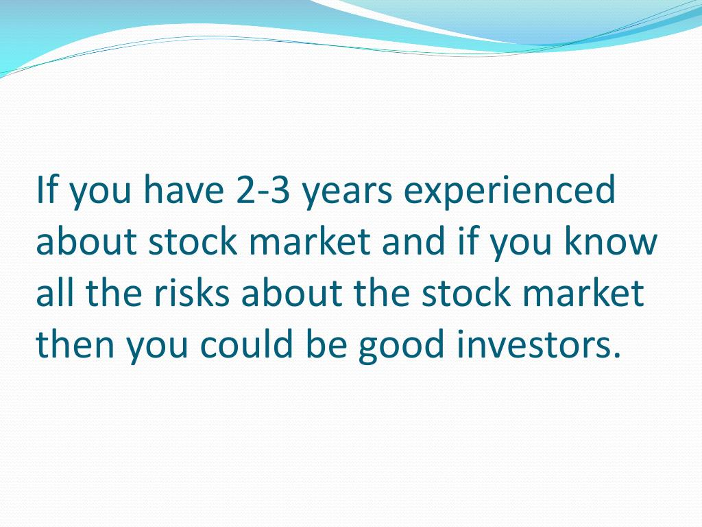 If you have 2-3 years experienced about stock market and if you know all the risks about the stock market then you could be good investors.
