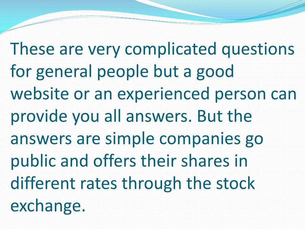 These are very complicated questions for general people but a good website or an experienced person can provide you all answers. But the answers are simple companies go public and offers their shares in different rates through the stock exchange.