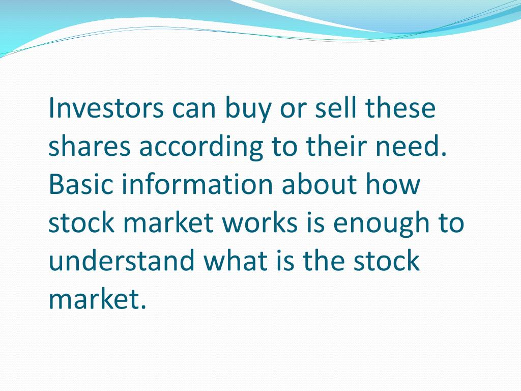 Investors can buy or sell these shares according to their need. Basic information about how stock market works is enough to understand what is the stock market.
