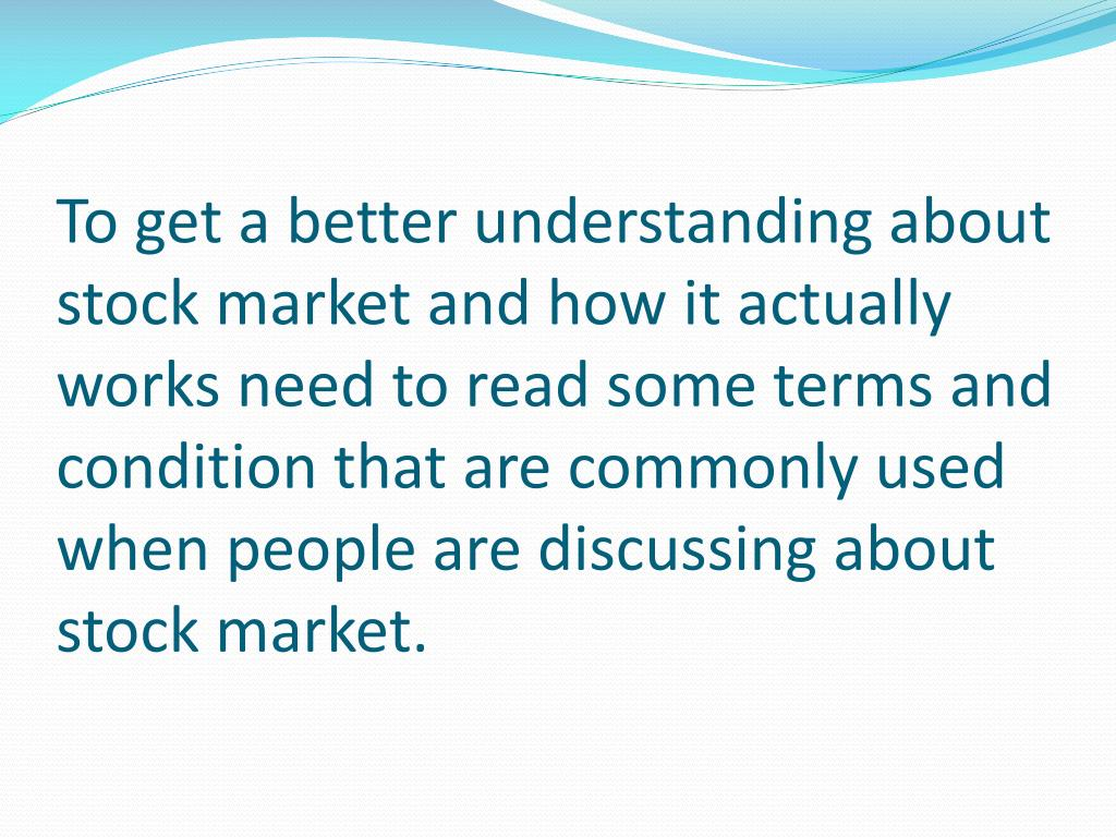 To get a better understanding about stock market and how it actually works need to read some terms and condition that are commonly used when people are discussing about stock market.
