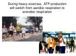 during heavy exercise atp production will switch from aerobic respiration to anerobic respiration