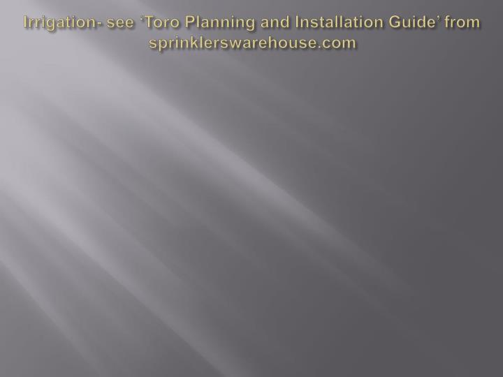 Irrigation- see 'Toro Planning and Installation Guide' from sprinklerswarehouse.com