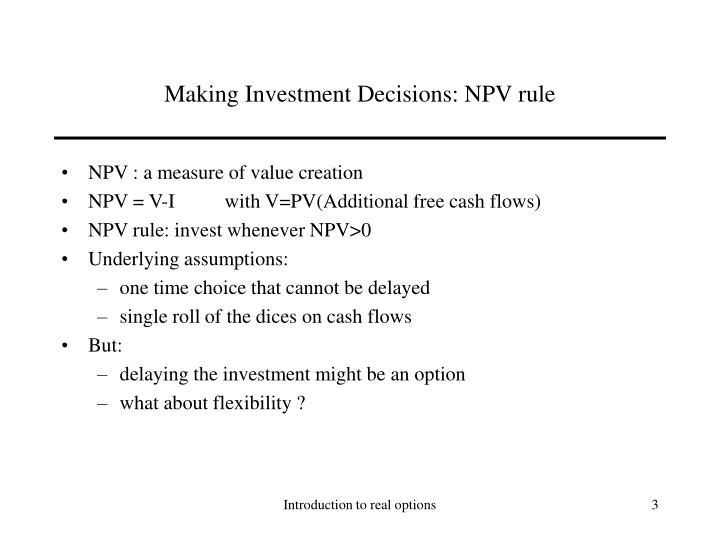 making the investment decision The investment decision, financing decision, dividend decision these decisions are based on several managerial criteria as illustrated below the fact that the future is uncertain, there is risk associated with investment proposal, therefore this decision is made by examining the completing.