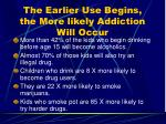 the earlier use begins the more likely addiction will occur