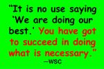 it is no use saying we are doing our best you have got to succeed in doing what is necessary wsc