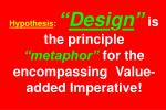 hypothesis desi g n is the principle metaphor for the encompassing value added imperative
