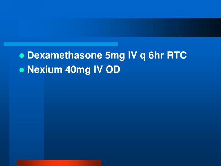 Dexamethasone 5mg IV q 6hr RTC