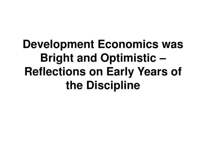 development economics was bright and optimistic reflections on early years of the discipline n.