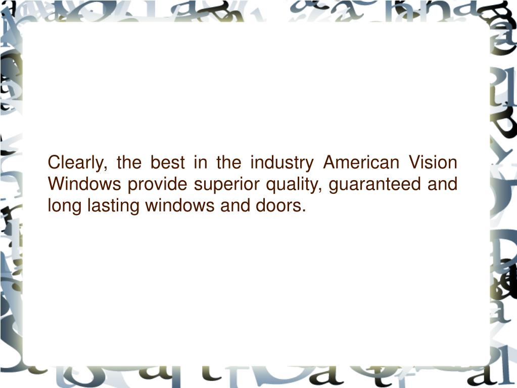 Clearly, the best in the industry American Vision Windows provide superior quality, guaranteed and long lasting windows and doors.