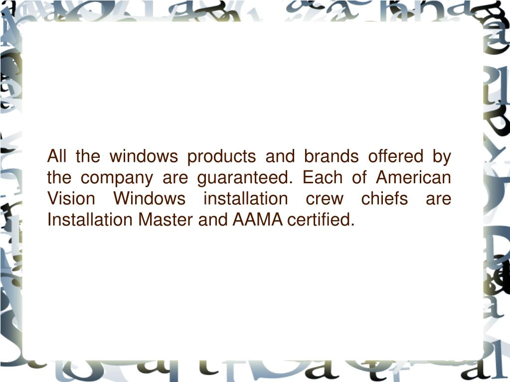 All the windows products and brands offered by the company are guaranteed. Each of American Vision Windows installation crew chiefs are Installation Master and AAMA certified.