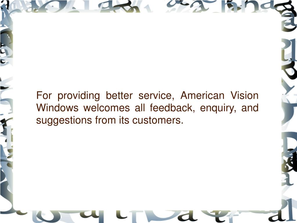 For providing better service, American Vision Windows welcomes all feedback, enquiry, and suggestions from its customers.