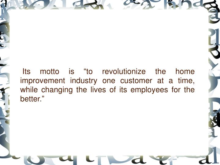 "Its motto is ""to revolutionize the home improvement industry one customer at a time, while changi..."