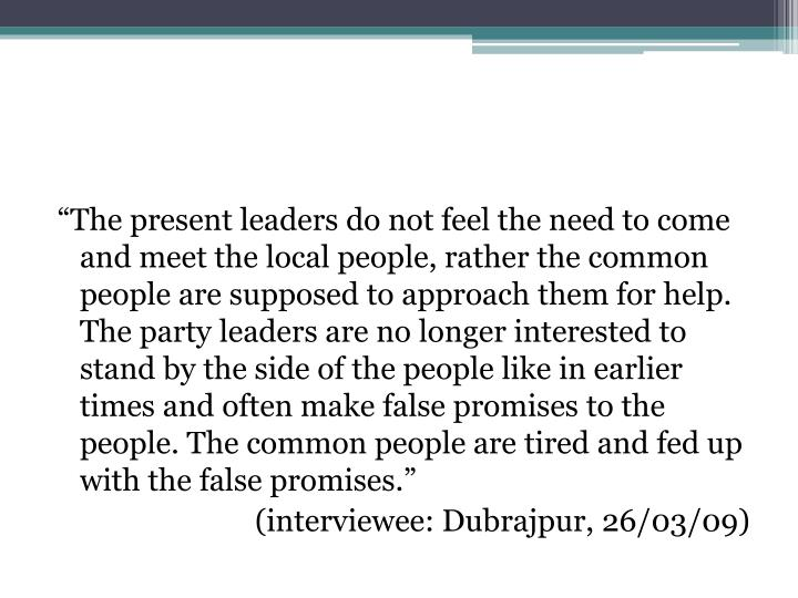 """""""The present leaders do not feel the need to come and meet the local people, rather the common people are supposed to approach them for help. The party leaders are no longer interested to stand by the side of the people like in earlier times and often make false promises to the people. The common people are tired and fed up with the false promises."""""""