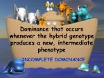 dominance that occurs whenever the hybrid genotype produces a new intermediate phenotype