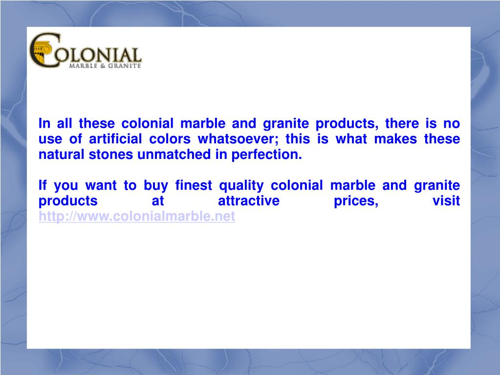 In all these colonial marble and granite products, there is no use of artificial colors whatsoever; this is what makes these natural stones unmatched in perfection.