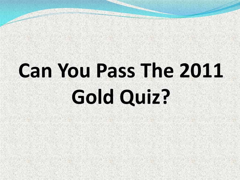 can you pass the 2011 gold quiz l.