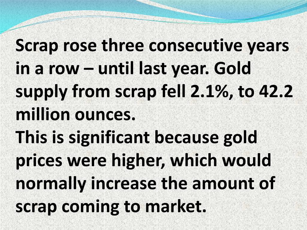 Scrap rose three consecutive years in a row – until last year. Gold supply from scrap fell 2.1%, to 42.2 million ounces.