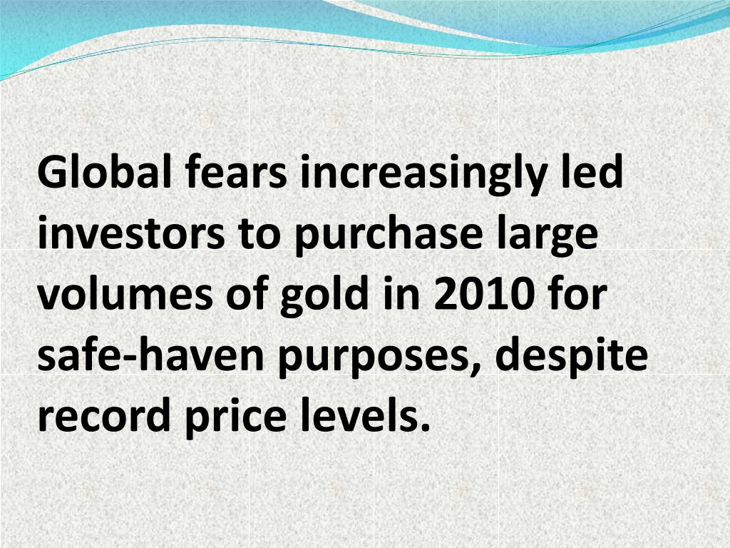 Global fears increasingly led investors to purchase large volumes of gold in 2010 for safe-haven purposes, despite record price levels.