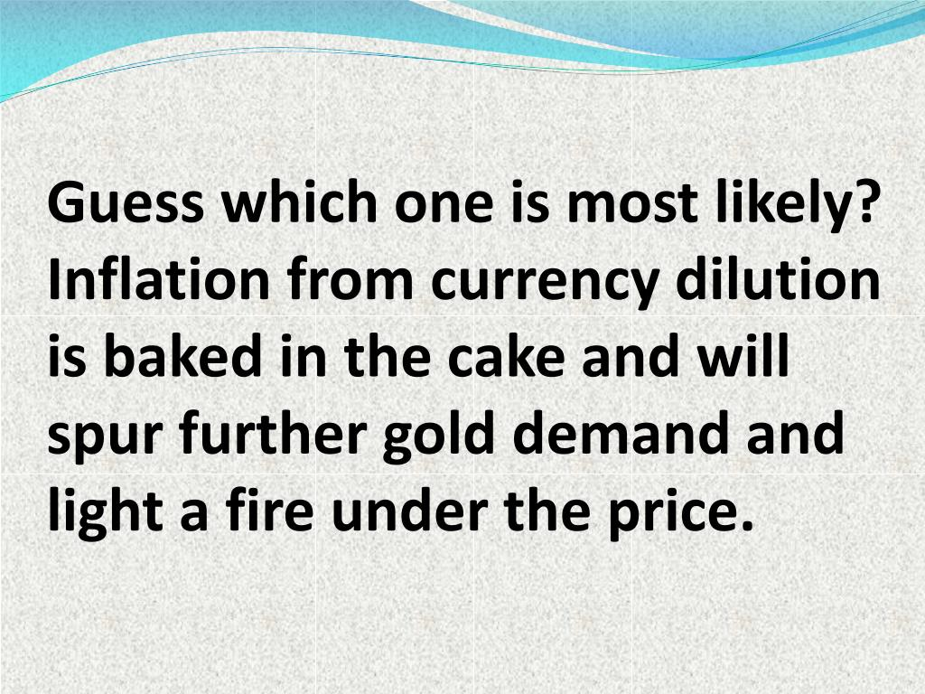 Guess which one is most likely? Inflation from currency dilution is baked in the cake and will spur further gold demand and light a fire under the price.