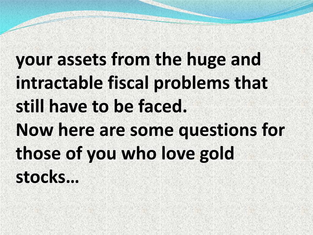 your assets from the huge and intractable fiscal problems that still have to be faced.