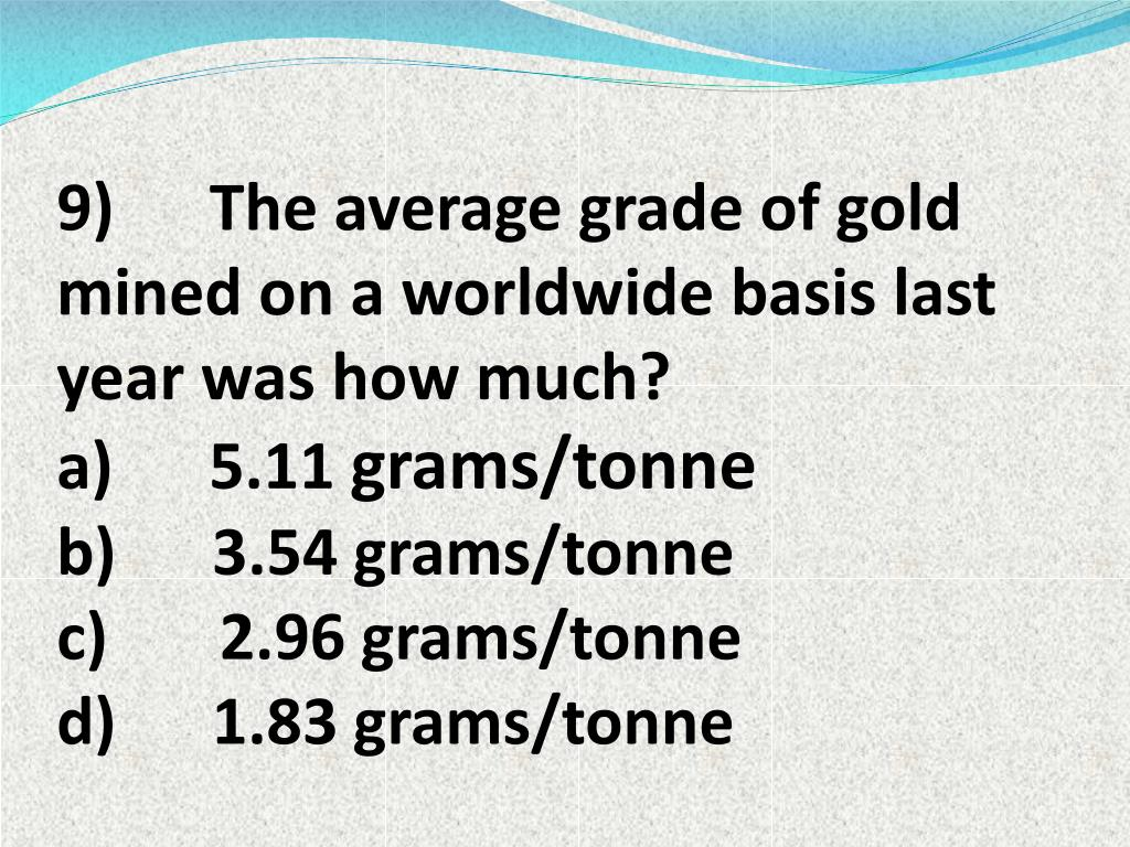 9) The average grade of gold mined on a worldwide basis last year was how much?