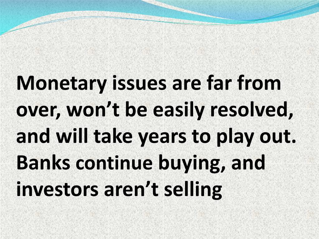 Monetary issues are far from over, won't be easily resolved, and will take years to play out. Banks