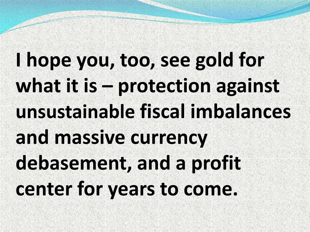 I hope you, too, see gold for what it is – protection against