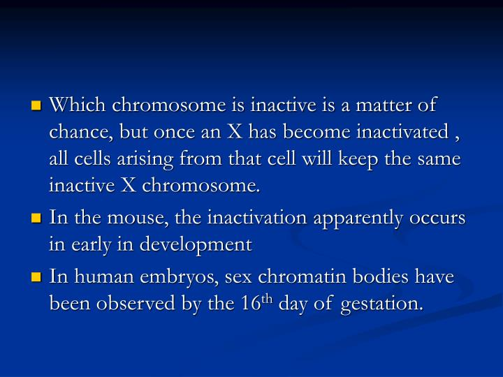 Which chromosome is inactive is a matter of chance, but once an X has become inactivated , all cells arising from that cell will keep the same inactive X chromosome.