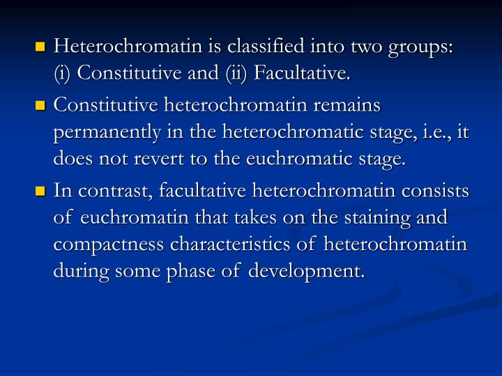 Heterochromatin is classified into two groups: (i) Constitutive and (ii) Facultative.