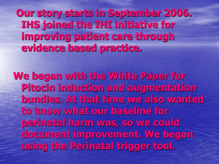 Our story starts in September 2006. IHS joined the IHI initiative for improving patient care through evidence based practice.