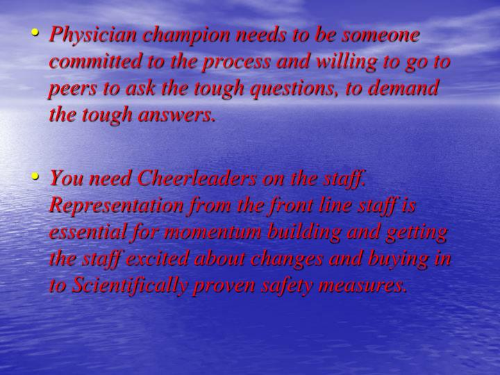 Physician champion needs to be someone committed to the process and willing to go to peers to ask the tough questions, to demand the tough answers.