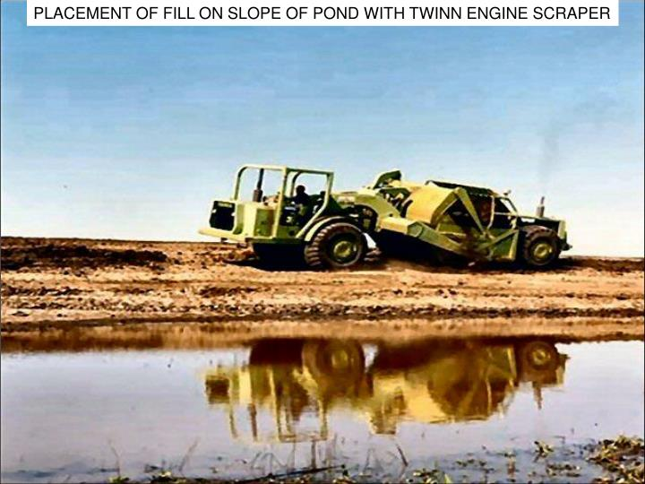 PLACEMENT OF FILL ON SLOPE OF POND WITH TWINN ENGINE SCRAPER