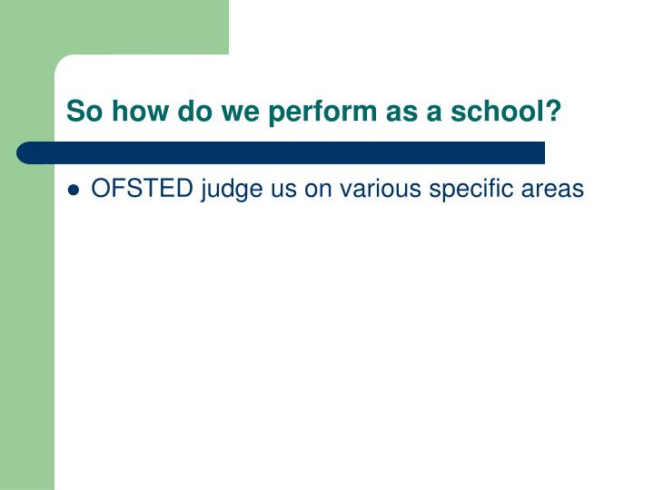 So how do we perform as a school?