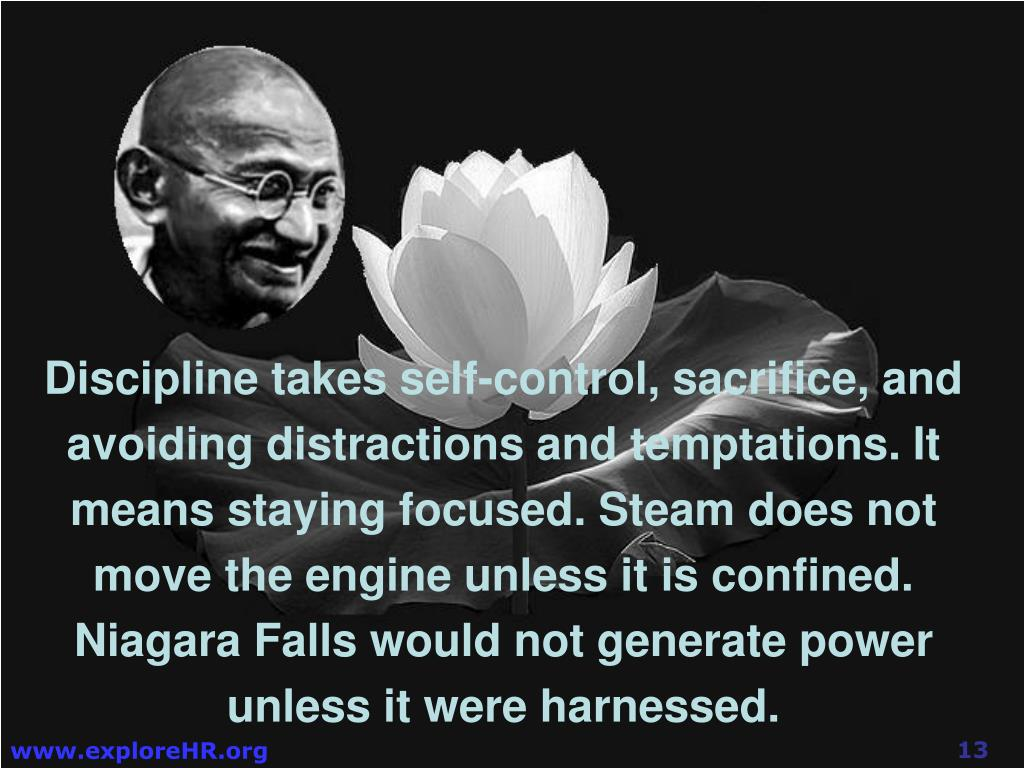 Discipline takes self-control, sacrifice, and avoiding distractions and temptations. It means staying focused. Steam does not move the engine unless it is confined. Niagara Falls would not generate power unless it were harnessed.