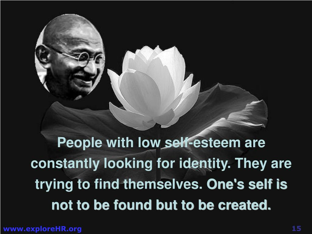 People with low self-esteem are constantly looking for identity. They are trying to find themselves.