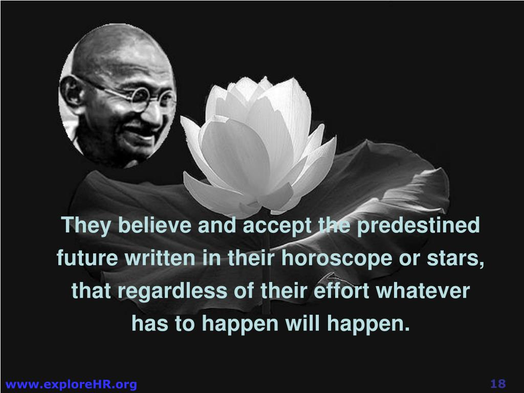 They believe and accept the predestined future written in their horoscope or stars, that regardless of their effort whatever has to happen will happen.