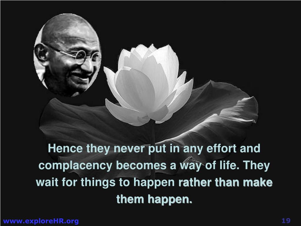 Hence they never put in any effort and complacency becomes a way of life. They wait for things to happen