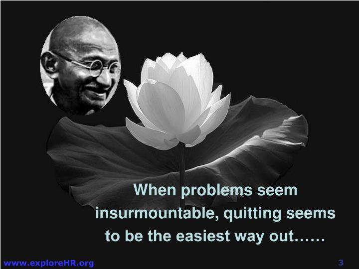 When problems seem insurmountable, quitting seems to be the easiest way out……