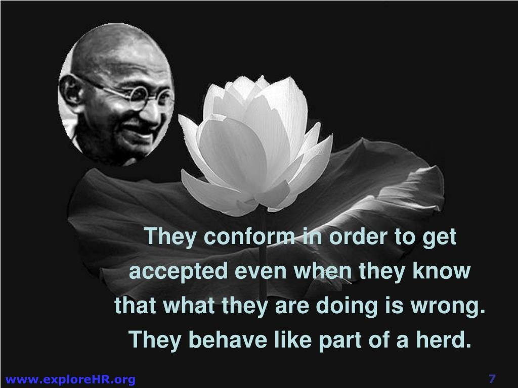 They conform in order to get accepted even when they know that what they are doing is wrong. They behave like part of a herd.