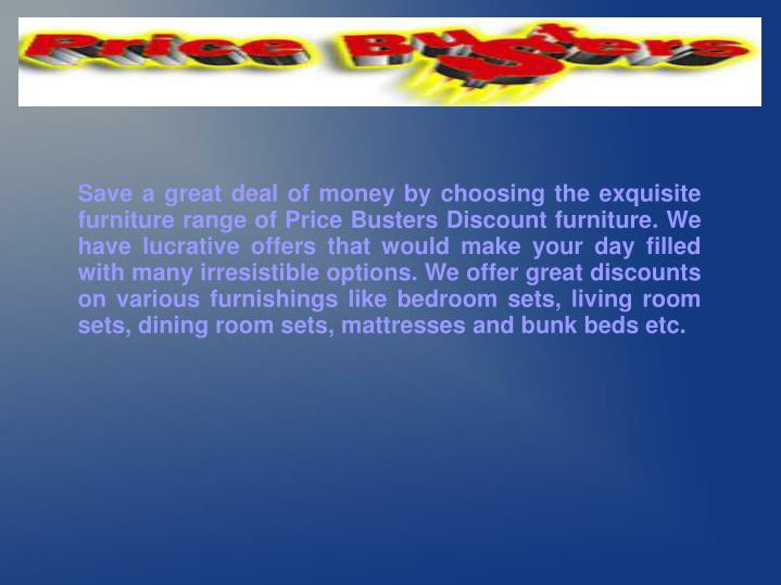 Save a great deal of money by choosing the exquisite furniture range of Price Busters Discount furni...