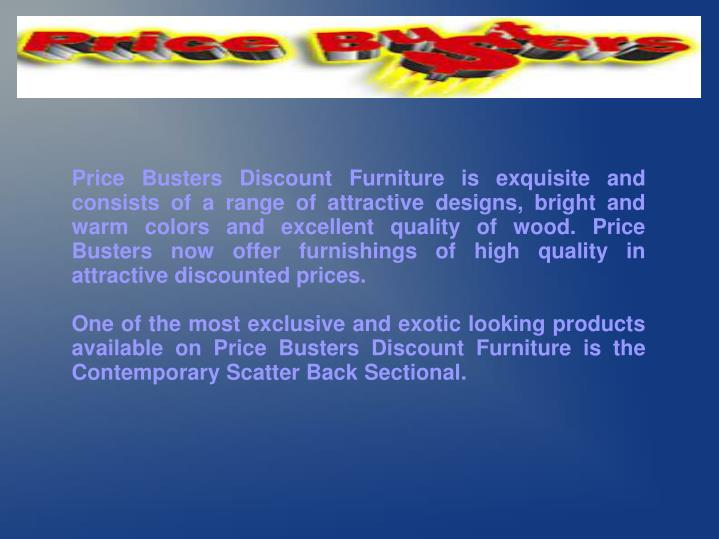 Price Busters Discount Furniture is exquisite and consists of a range of attractive designs, bright ...